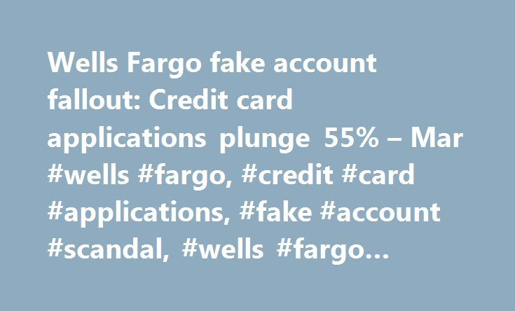 Wells Fargo fake account fallout: Credit card applications plunge 55% – Mar #wells #fargo, #credit #card #applications, #fake #account #scandal, #wells #fargo #scandal, #banks http://bakersfield.remmont.com/wells-fargo-fake-account-fallout-credit-card-applications-plunge-55-mar-wells-fargo-credit-card-applications-fake-account-scandal-wells-fargo-scandal-banks/  # Wells Fargo credit card applications plunge 55% Wells Fargo is having a hard time getting Americans to sign up for credit cards…