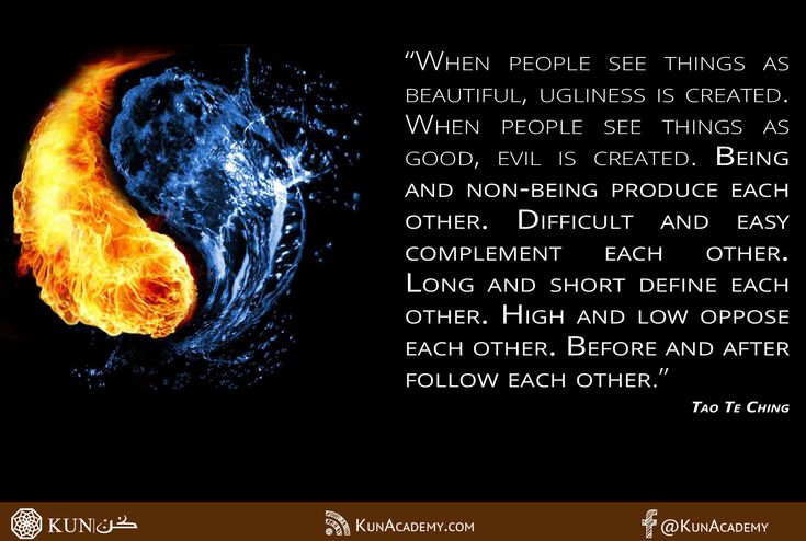 """""""When people see things as beautiful, ugliness is created. When people see things as good, evil is created. Being and non-being produce each other. Difficult and easy complement each other. Long and short define each other. High and low oppose each other. Before and after follow each other."""" Tao Te Ching"""