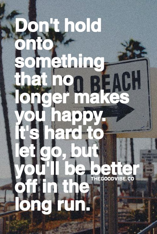 Don't hold onto something that no longer makes you happy. It's hard to let go, but you'll be better off in the long run.