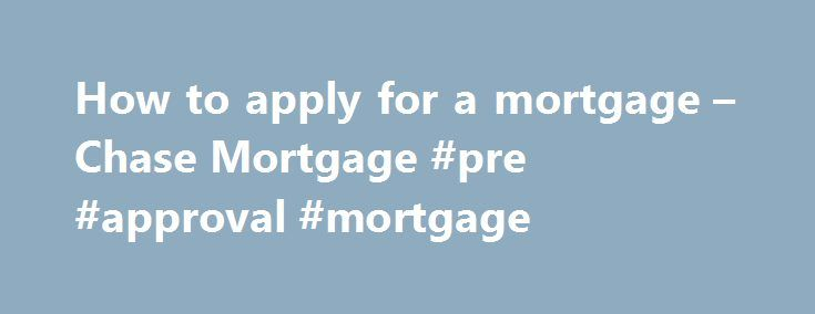 How to apply for a mortgage – Chase Mortgage #pre #approval #mortgage http://mortgage.remmont.com/how-to-apply-for-a-mortgage-chase-mortgage-pre-approval-mortgage/  #apply for mortgage # Please enter a valid 5-digit Zip Code. We were not able to find the Zip Code you enter. Please check the Zip Code to make sure it was entered correctly. The Chase product or service you selected is not available in the ZIP code you entered. Please check the ZIP code to be sure it was entered correctly. For…
