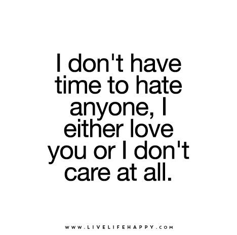 I don't have time to hate anyone, I either love you or I don't care at all.