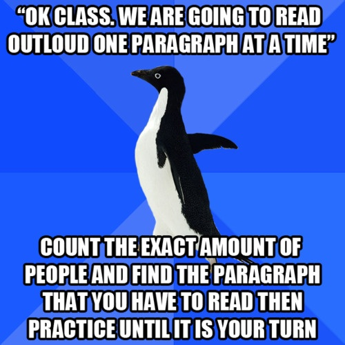 Hahaha...then the teacher would inevitably skip someone and I practiced the wrong paragraph for nothing....lol