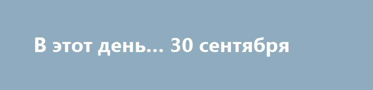 """В этот день… 30 сентября  29 лунный день, Луна в знаке Весы.  По народному календарю 30 сентября –Вера, Надежда, Любовь и матерь их София. День этот, как правило, ясный и теплый. В этот день проводились девичьи посиделки. """"Себя показать и других посмотреть"""".  Именины в этот день отмечают: Аким • Вера • Илья • Любовь • Надежда • Нил • София  30сентября отмечают: День Cвятых Веры, Надежды, Любови и матери их Софии  Международный день переводчика  День...  Подробнее…"""
