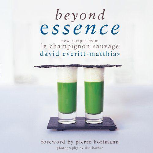Beyond Essence: New Recipes from Le Champignon Sauvage by David Everitt-Matthias