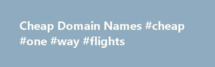 Cheap Domain Names #cheap #one #way #flights http://cheap.remmont.com/cheap-domain-names-cheap-one-way-flights/  #cheap domain names # Domains Domain Name Registration Register your domain names with 1 1 today! New Top Level Domain Extension List New domains like .web. shop. online and many more Domain Name Transfer Easily transfer your domain name to 1 1 Buy a Domain Name – Price List Top domains at competitive prices! Domain…