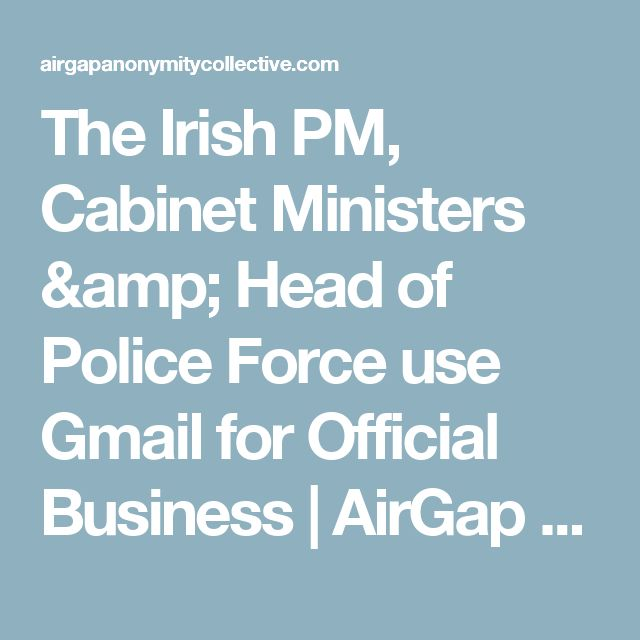 The Irish PM, Cabinet Ministers & Head of Police Force use Gmail for Official Business | AirGap Anonymity Collective