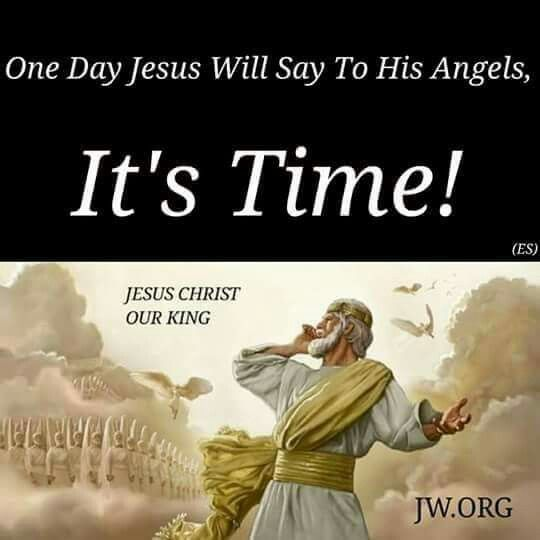 One day Jesus will say to his angels, it's time!