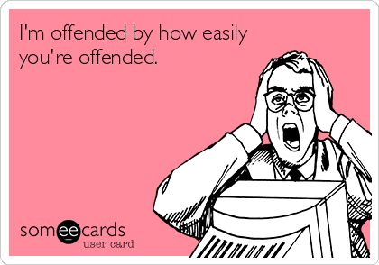 I'm offended by how easily you're offended.