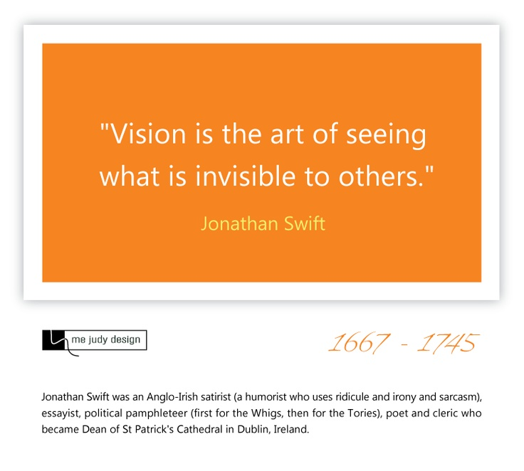 """The art of vision!  """"Vision is the art of seeing what is invisible to others."""" Jonathan Swift  1667 - 1745"""