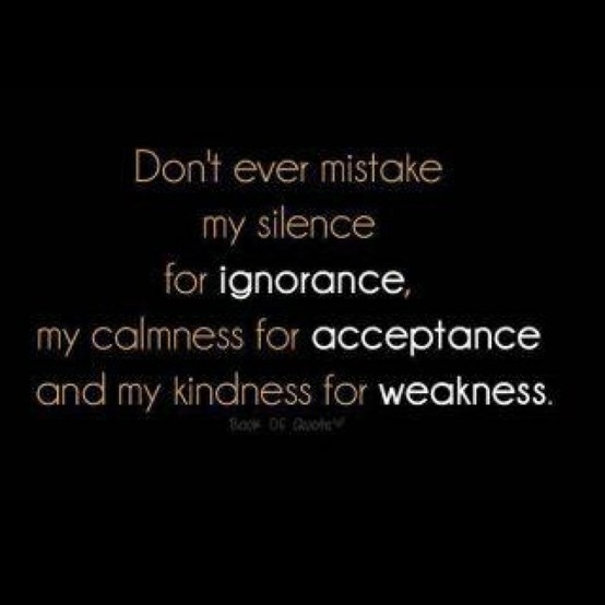 don't ever mistake my kindness for weakness. I notice everybody's BS and selfishness. I don't call you out because I believe in kindness. It's not weakness.