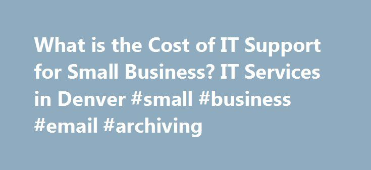 What is the Cost of IT Support for Small Business? IT Services in Denver #small #business #email #archiving http://raleigh.remmont.com/what-is-the-cost-of-it-support-for-small-business-it-services-in-denver-small-business-email-archiving/  # One of the greatest challenges among small business owners today is making the decision about IT support and maintenance of the information system; whether to hire an in-house IT tech or to outsource IT support for their business. With the relatively…