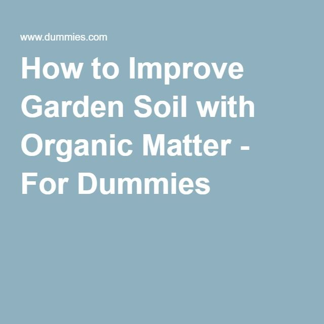 How to Improve Garden Soil with Organic Matter - For Dummies