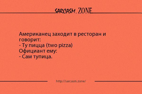 Анекдот: Американец заходит в ресторан и говорит: - Ту пицца (two pizza) Официант ему: - Сам тупица.