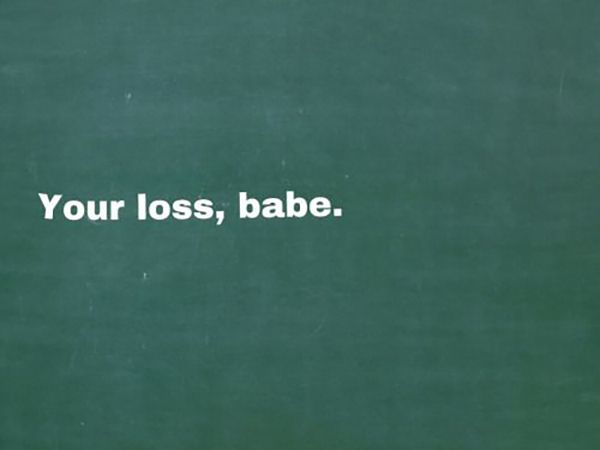 "Good luck in finding someone better than me. | ""Your loss, babe."" -Broken-hearted girls everywhere"