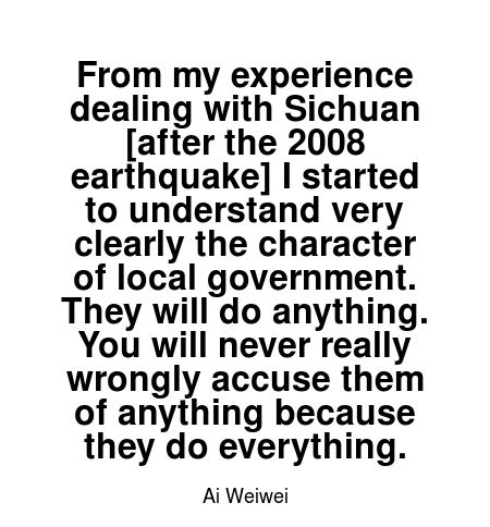 Read more Ai Weiwei quotes at wiktrest.com. From my experience dealing with Sichuan [after the 2008 earthquake] I started to understand very clearly the character of local government. They will do anything. You will never really wrongly accuse them of anything because they do everything.