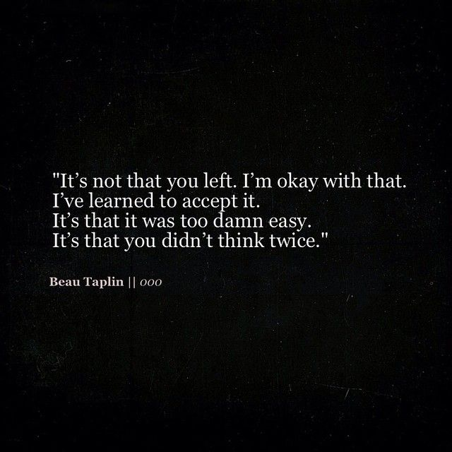 It's not that you left. I'm okay with that. I've learned to accept it. It's that it was too damn easy. It's that you didn't think twice.