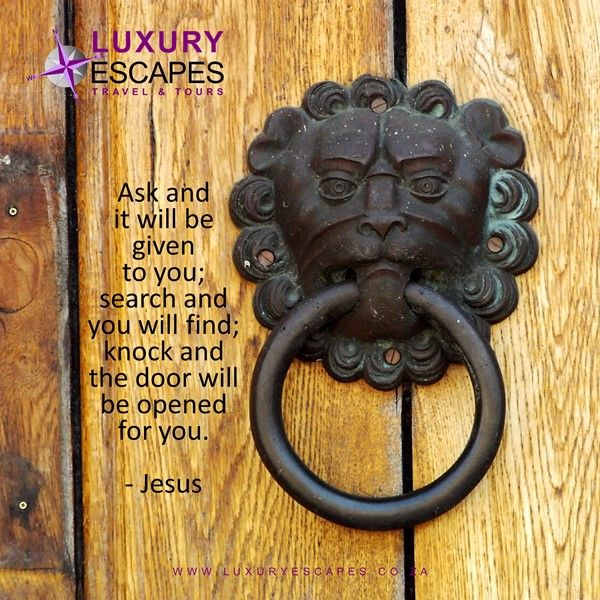 """Ask and it will be given to you; search and you will find; knock and the door will be opened for you"": Jesus"