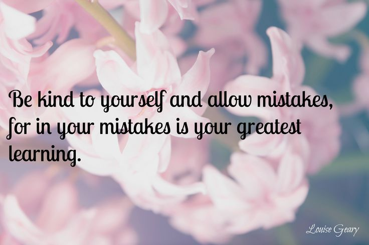 Be kind to yourself and allow mistakes, for in your mistakes is your greatest learning.