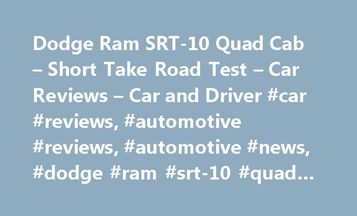 Dodge Ram SRT-10 Quad Cab – Short Take Road Test – Car Reviews – Car and Driver #car #reviews, #automotive #reviews, #automotive #news, #dodge #ram #srt-10 #quad #cab http://nebraska.remmont.com/dodge-ram-srt-10-quad-cab-short-take-road-test-car-reviews-car-and-driver-car-reviews-automotive-reviews-automotive-news-dodge-ram-srt-10-quad-cab/  # Dodge Ram SRT-10 Quad Cab What do Dodge Viper owners most frequently ask the company for? More refinement? A hardtop street model? An automatic…