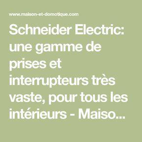 Schneider Electric: une gamme de prises et interrupteurs très vaste, pour tous les intérieurs - Maison et Domotique