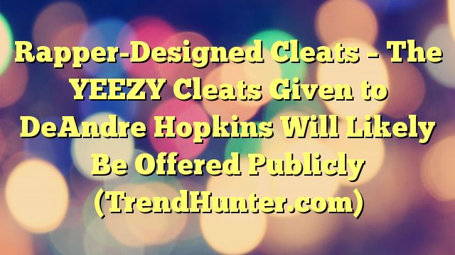 Rapper-Designed Cleats - The YEEZY Cleats Given to DeAndre Hopkins Will Likely Be Offered Publicly (TrendHunter.com) - https://twitter.com/pdoors/status/786818767300931584