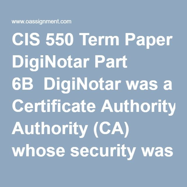 CIS 550 Term Paper DigiNotar Part 6B  DigiNotar was a Certificate Authority (CA) whose security was breached in 2011. In your term paper, you are to play the role of a CIO and review the role CAs provide. Provide a historical perspective of CAs and their significance to the Internet and organizations. Your paper will review the events that lead to the breach of DigiNotar and the factors that would have mitigated it. Write a ten to sixteen (10-16) page paper in which you develop a security…