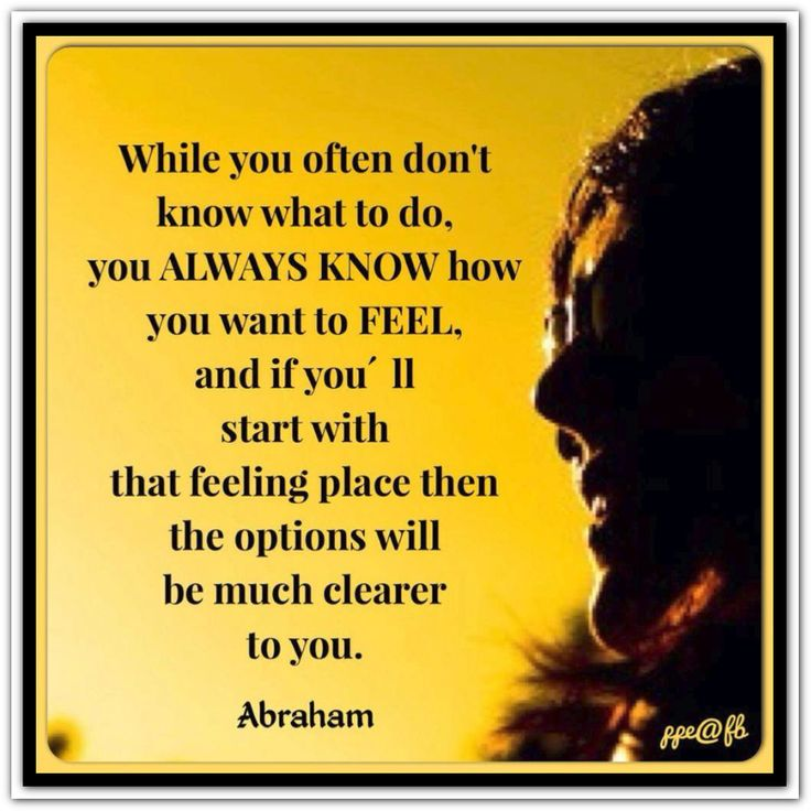 While you often don´t know what to do, you ALWAYS KNOW how you want to FEEL, and if you´ll start with that feeling place then the options will be much clearer to you. Abraham-Hicks Quotes (AHQ2505) #feeling