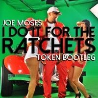 Joe Moses - For The Ratchets (Token Bootleg)*FREE DOWNLOAD* by TOKEN ☮ on SoundCloud
