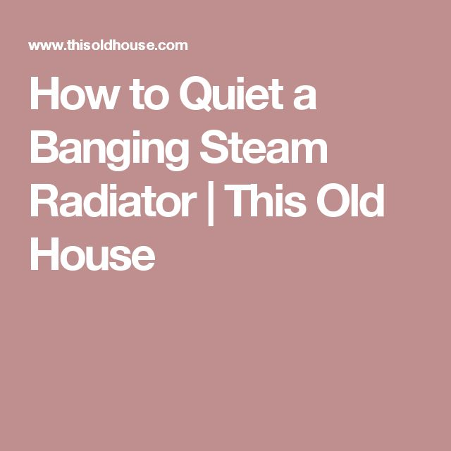 How to Quiet a Banging Steam Radiator | This Old House