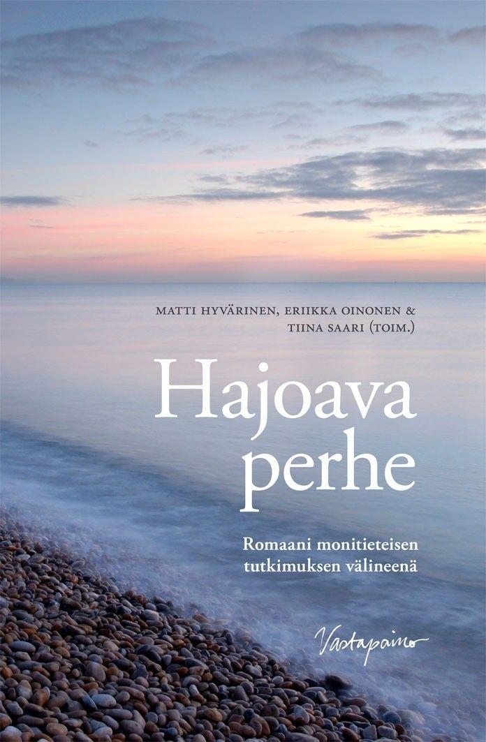 Hajoava perhe : romaani monitieteisen tutkimuksen välineenä / Matti Hyvärinen, Eriikka Oinonen & Tiina Saari.