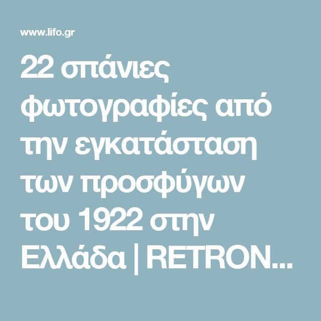 22 σπάνιες φωτογραφίες από την εγκατάσταση των προσφύγων του 1922 στην Ελλάδα | RETRONAUT | Lightbox | LiFO