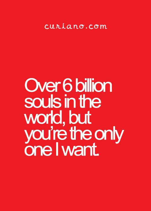 Over 6 billion souls in the world, but you're the only one I want.