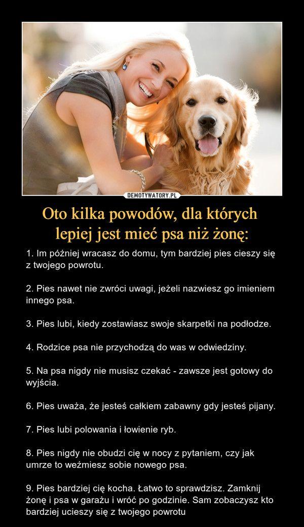Oto kilka powodów, dla których lepiej jest mieć psa niż żonę: – 1. Im później wracasz do domu, tym bardziej pies cieszy się z twojego powrotu.2. Pies nawet nie zwróci uwagi, jeżeli nazwiesz go imieniem innego psa.3. Pies lubi, kiedy zostawiasz swoje skarpetki na podłodze.4. Rodzice psa nie przychodzą do was w odwiedziny.5. Na psa nigdy nie musisz czekać - zawsze jest gotowy do wyjścia.6. Pies uważa, że jesteś całkiem zabawny gdy jesteś pijany.7. Pies lubi polowania i łowienie ryb.8. Pies…