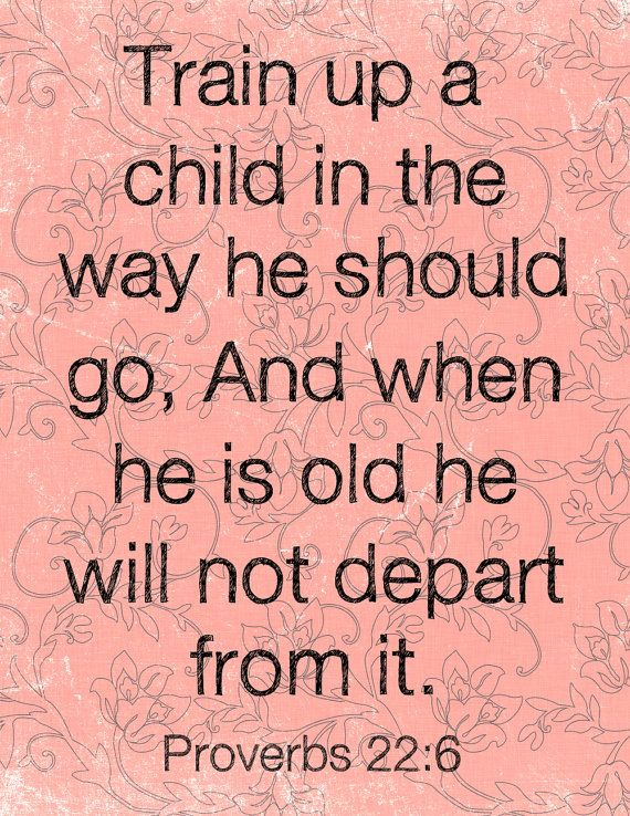 Train up a child in the way he should go [and in keeping with his individual gift or bent], and when he is old he will not depart from them Prov.  22:6