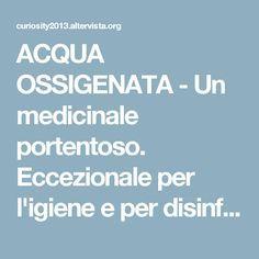 ACQUA OSSIGENATA - Un medicinale portentoso. Eccezionale per l'igiene e per disinfettare. Utile in mille altri modi. Ma le case farmaceutiche tutto questo non ce lo fanno sapere perchè ha un grandissimo difetto: COSTA POCO !! | CURIOSITY