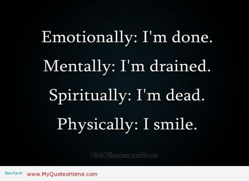 """ Emotionally; I'm Done. Mentally; I'm Drained Spiritually; I'm Dead. Physically; I'm Smile "" ~ Mistake Quote"