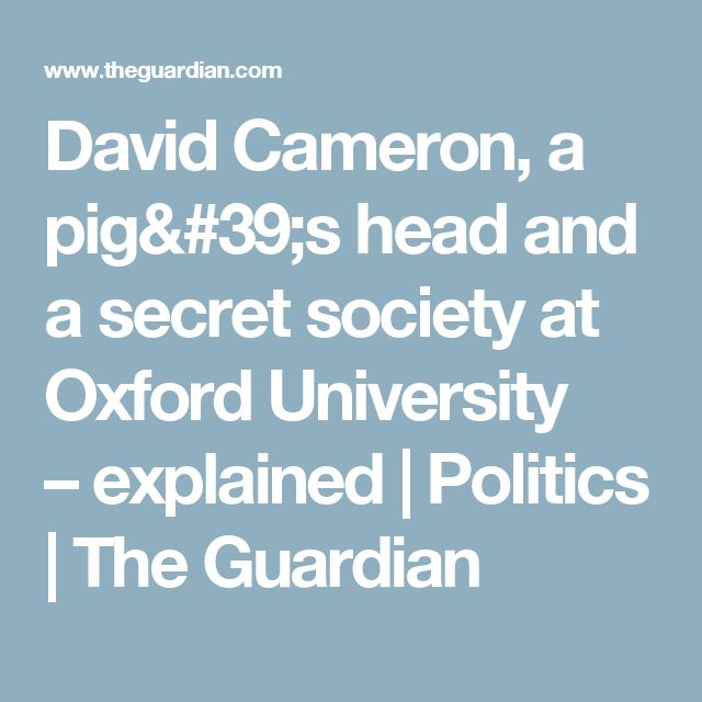 David Cameron, a pig's head and a secret society at Oxford University –explained   Politics   The Guardian