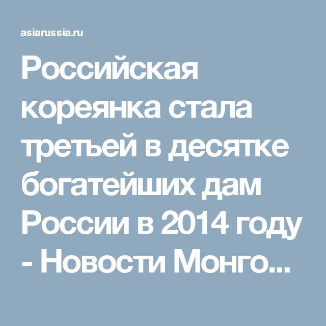 Российская кореянка стала третьей в десятке богатейших дам России в 2014 году - Новости Монголии, Бурятии, Калмыкии, Тывы
