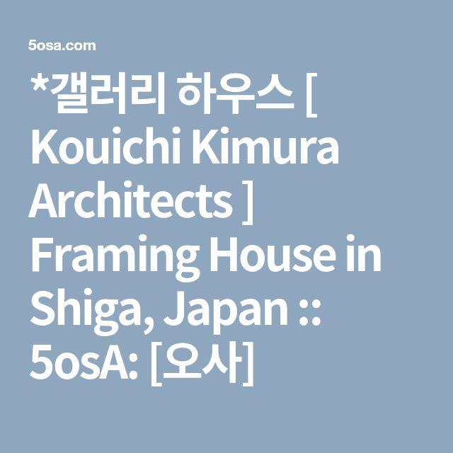 *갤러리 하우스 [ Kouichi Kimura Architects ] Framing House in Shiga, Japan :: 5osA: [오사]