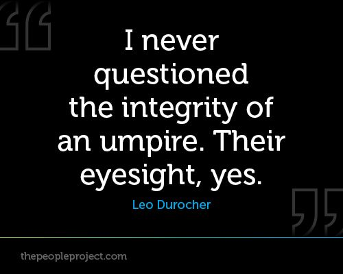 I never questioned the integrity of an umpire. Their eyesight, yes. -Leo Durocher  http://thepeopleproject.com/share-a-quote.php