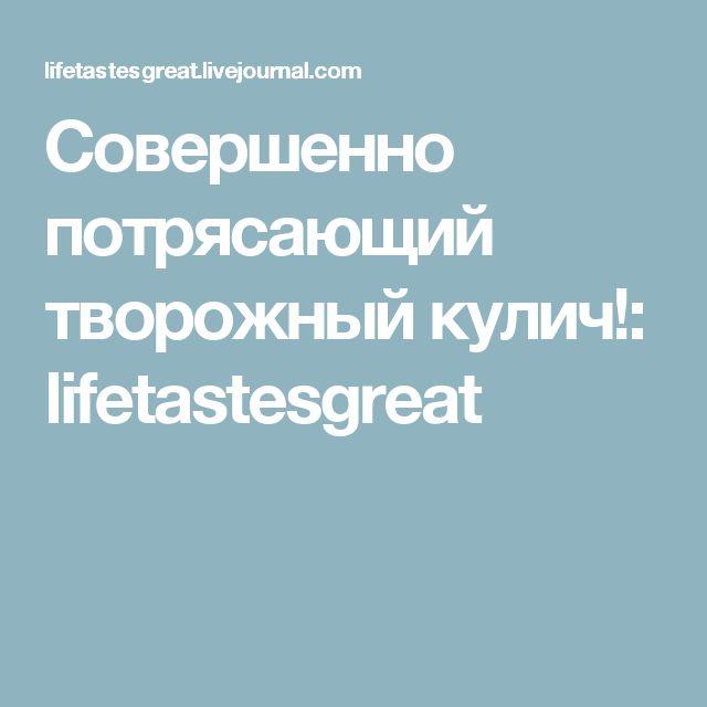 Совершенно потрясающий творожный кулич!: lifetastesgreat