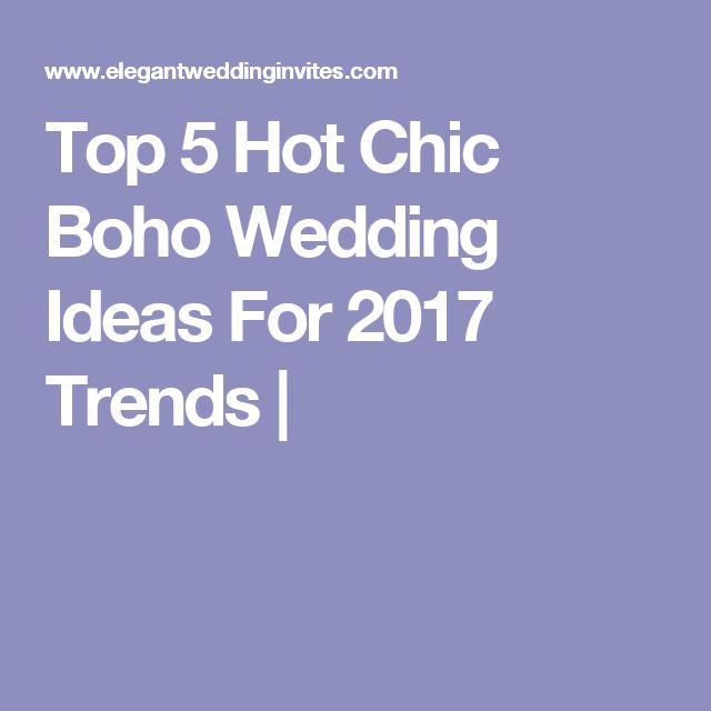 Top 5 Hot Chic Boho Wedding Ideas For 2017 Trends |