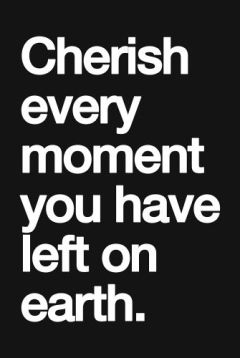 cherish every moment you have left on earth
