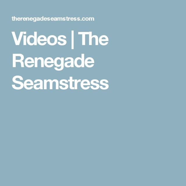 Videos | The Renegade Seamstress