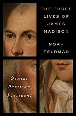 The Three Lives of James Madison: Genius, Partisan, President by Noah Feldman