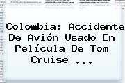 http://tecnoautos.com/wp-content/uploads/imagenes/tendencias/thumbs/colombia-accidente-de-avion-usado-en-pelicula-de-tom-cruise.jpg Tom Cruise. Colombia: accidente de avión usado en película de Tom Cruise ..., Enlaces, Imágenes, Videos y Tweets - http://tecnoautos.com/actualidad/tom-cruise-colombia-accidente-de-avion-usado-en-pelicula-de-tom-cruise/