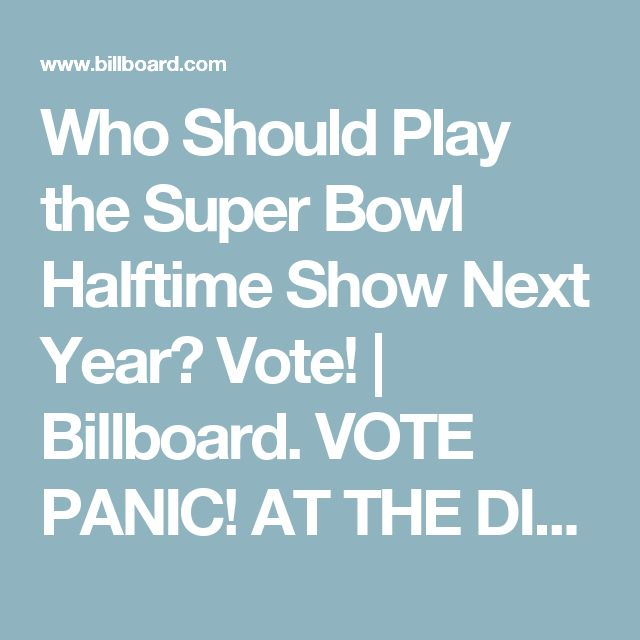 Who Should Play the Super Bowl Halftime Show Next Year? Vote! | Billboard.         VOTE PANIC! AT THE DISCO ! C'MON WE CAN WIN !!!!!