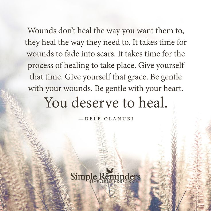 """Wounds don't heal the way you want them to, they heal the way they need to. It takes time for wounds to fade into scars. It takes time for the process of healing to take place. Give yourself that time. Give yourself that grace. Be gentle with your wounds. Be gentle with your heart. You deserve to heal.""   — Dele Olanubi"