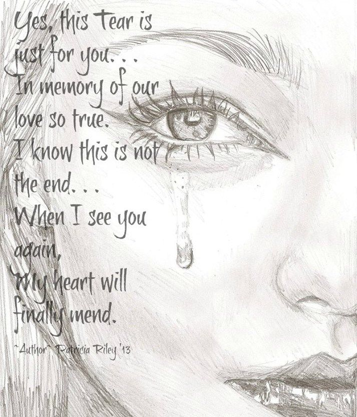 Yes this tear is just for you, in memory of your love so true, I know this is not the end, When I see you again, My heart will finally mend.....   Grief. Mourning. Loss. Death. Rest in Peace