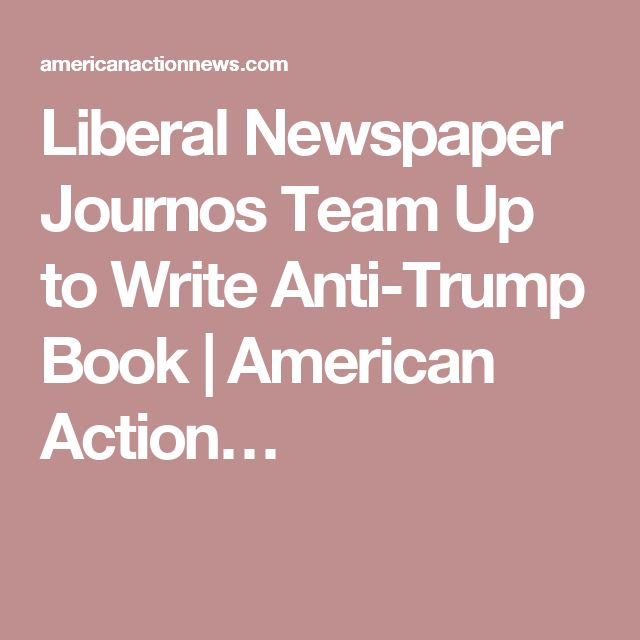 Liberal Newspaper Journos Team Up to Write Anti-Trump Book | American Action…